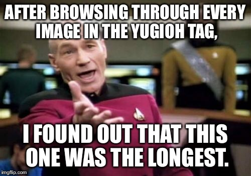 Picard Wtf Meme | AFTER BROWSING THROUGH EVERY IMAGE IN THE YUGIOH TAG, I FOUND OUT THAT THIS ONE WAS THE LONGEST. | image tagged in memes,picard wtf | made w/ Imgflip meme maker