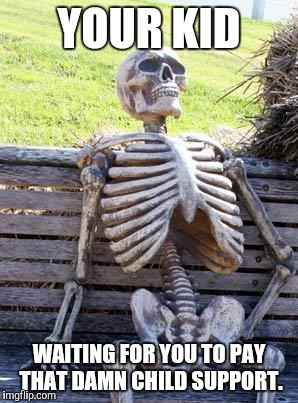 Waiting Skeleton Meme | YOUR KID WAITING FOR YOU TO PAY THAT DAMN CHILD SUPPORT. | image tagged in memes,waiting skeleton,bad parenting,child support | made w/ Imgflip meme maker