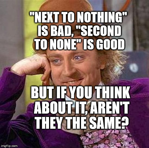 "Creepy Condescending Wonka Meme | ""NEXT TO NOTHING"" IS BAD, ""SECOND TO NONE"" IS GOOD BUT IF YOU THINK ABOUT IT, AREN'T THEY THE SAME? 
