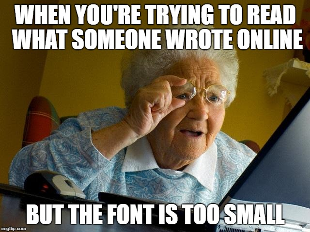 Grandma Finds The Internet Meme | WHEN YOU'RE TRYING TO READ WHAT SOMEONE WROTE ONLINE BUT THE FONT IS TOO SMALL | image tagged in memes,grandma finds the internet | made w/ Imgflip meme maker