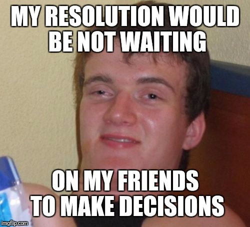 10 Guy Meme | MY RESOLUTION WOULD BE NOT WAITING ON MY FRIENDS TO MAKE DECISIONS | image tagged in memes,10 guy | made w/ Imgflip meme maker