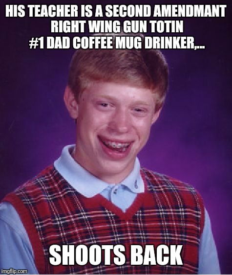 Bad Luck Brian Meme | HIS TEACHER IS A SECOND AMENDMANT RIGHT WING GUN TOTIN #1 DAD COFFEE MUG DRINKER,... SHOOTS BACK | image tagged in memes,bad luck brian | made w/ Imgflip meme maker