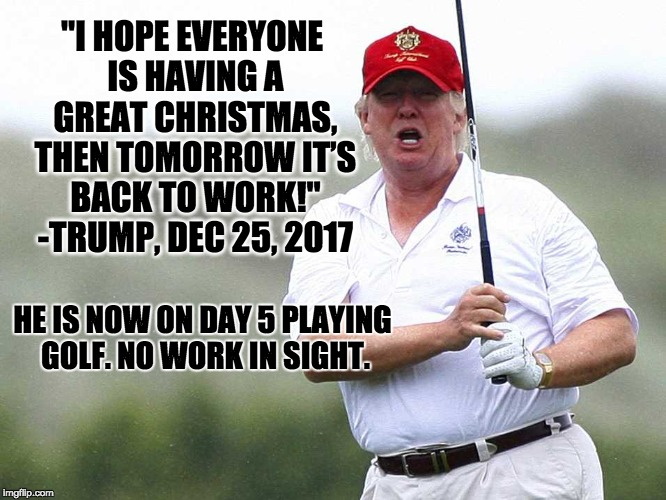 """I HOPE EVERYONE IS HAVING A GREAT CHRISTMAS, THEN TOMORROW IT'S BACK TO WORK!"" -TRUMP, DEC 25, 2017 HE IS NOW ON DAY 5 PLAYING GOLF. NO WOR 