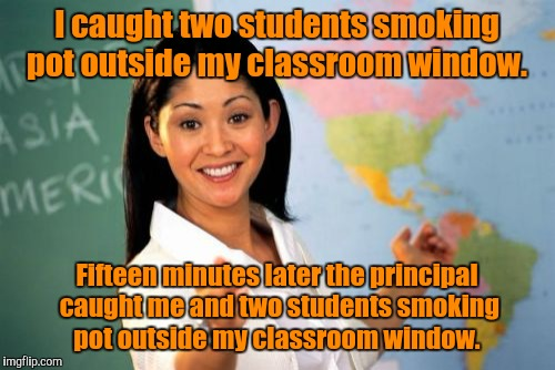 Unhelpful High School Teacher Meme | I caught two students smoking pot outside my classroom window. Fifteen minutes later the principal caught me and two students smoking pot ou | image tagged in memes,unhelpful high school teacher | made w/ Imgflip meme maker