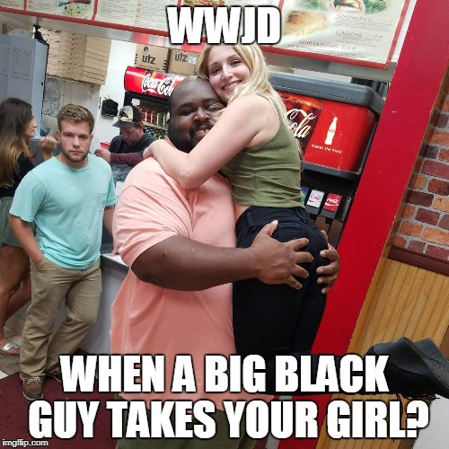WWJD when a big black guy takes your girl? | WWJD WHEN A BIG BLACK GUY TAKES YOUR GIRL? | image tagged in what would jesus do,funny memes,funny,black guy | made w/ Imgflip meme maker