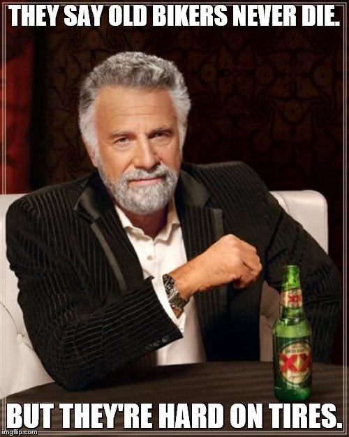 The Most Interesting Man In The World Meme | THEY SAY OLD BIKERS NEVER DIE. BUT THEY'RE HARD ON TIRES. | image tagged in memes,the most interesting man in the world | made w/ Imgflip meme maker