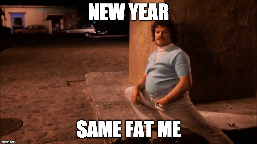 Happy New Years!!! | NEW YEAR SAME FAT ME | image tagged in nacho libre,happy new year,2018,newyear,new year resolutions,new year new me | made w/ Imgflip meme maker