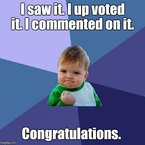 Success Kid Meme | I saw it. I up voted it. I commented on it. Congratulations. | image tagged in memes,success kid | made w/ Imgflip meme maker