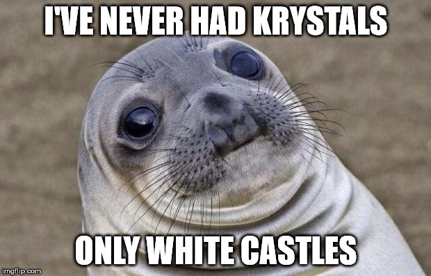 Awkward Moment Sealion Meme | I'VE NEVER HAD KRYSTALS ONLY WHITE CASTLES | image tagged in memes,awkward moment sealion | made w/ Imgflip meme maker
