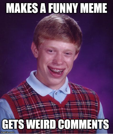 Bad Luck Brian Meme | MAKES A FUNNY MEME GETS WEIRD COMMENTS | image tagged in memes,bad luck brian | made w/ Imgflip meme maker