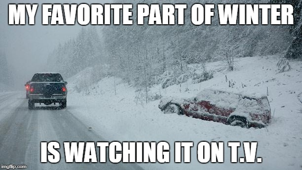 MY FAVORITE PART OF WINTER IS WATCHING IT ON T.V. | image tagged in winter accident | made w/ Imgflip meme maker