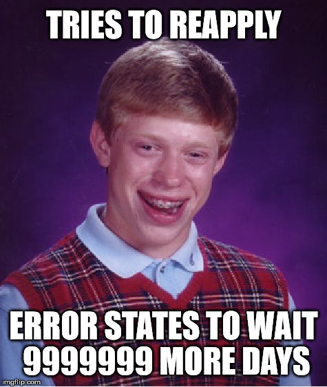 Bad Luck Brian Meme | TRIES TO REAPPLY ERROR STATES TO WAIT 9999999 MORE DAYS | image tagged in memes,bad luck brian | made w/ Imgflip meme maker