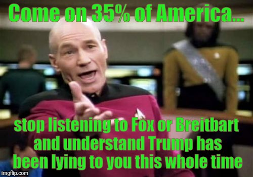 Stop listening to the propaganda | Come on 35% of America... stop listening to Fox or Breitbart and understand Trump has been lying to you this whole time | image tagged in memes,picard wtf,lying,donald trump,propaganda,think about it | made w/ Imgflip meme maker