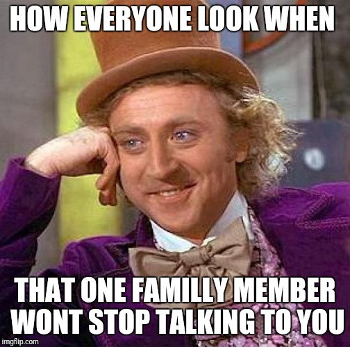 Creepy Condescending Wonka Meme | HOW EVERYONE LOOK WHEN THAT ONE FAMILLY MEMBER WONT STOP TALKING TO YOU | image tagged in memes,creepy condescending wonka | made w/ Imgflip meme maker