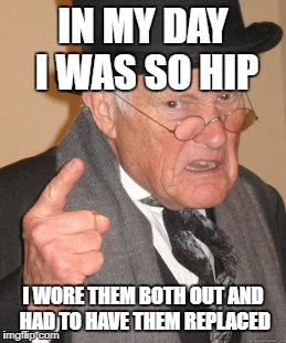 You young whippersnappers don't even know what cool is! | IN MY DAY I WAS SO HIP I WORE THEM BOTH OUT AND HAD TO HAVE THEM REPLACED | image tagged in back in my day | made w/ Imgflip meme maker