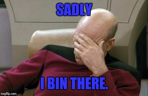 Captain Picard Facepalm Meme | SADLY I BIN THERE. | image tagged in memes,captain picard facepalm | made w/ Imgflip meme maker