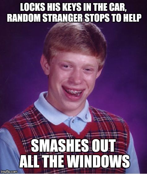 Bad Luck Brian Meme | LOCKS HIS KEYS IN THE CAR, RANDOM STRANGER STOPS TO HELP SMASHES OUT ALL THE WINDOWS | image tagged in memes,bad luck brian | made w/ Imgflip meme maker