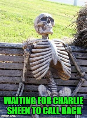 Waiting Skeleton Meme | WAITING FOR CHARLIE SHEEN TO CALL BACK | image tagged in memes,waiting skeleton | made w/ Imgflip meme maker