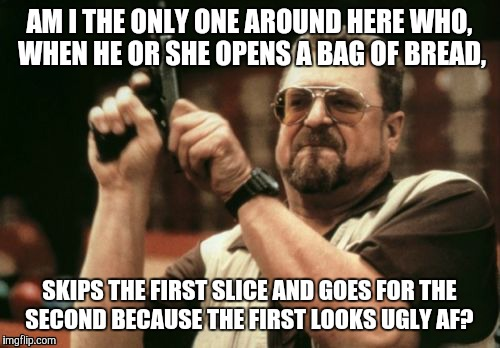 Am I The Only One Around Here Meme | AM I THE ONLY ONE AROUND HERE WHO, WHEN HE OR SHE OPENS A BAG OF BREAD, SKIPS THE FIRST SLICE AND GOES FOR THE SECOND BECAUSE THE FIRST LOOK | image tagged in memes,am i the only one around here | made w/ Imgflip meme maker