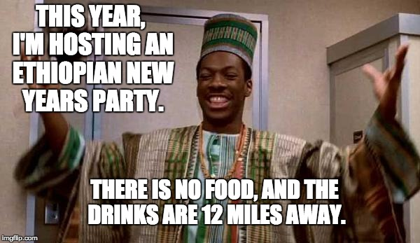 THIS YEAR, I'M HOSTING AN ETHIOPIAN NEW YEARS PARTY. THERE IS NO FOOD, AND THE DRINKS ARE 12 MILES AWAY. | image tagged in merry new year | made w/ Imgflip meme maker