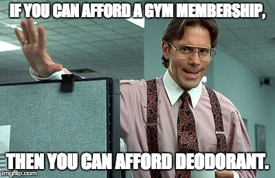 IF YOU CAN AFFORD A GYM MEMBERSHIP, THEN YOU CAN AFFORD DEODORANT. | image tagged in office boss | made w/ Imgflip meme maker