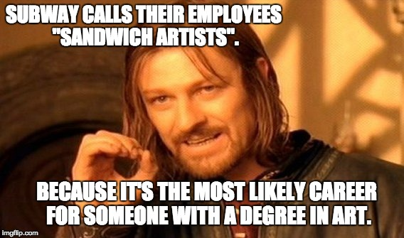 "One Does Not Simply Meme | SUBWAY CALLS THEIR EMPLOYEES ""SANDWICH ARTISTS"". BECAUSE IT'S THE MOST LIKELY CAREER FOR SOMEONE WITH A DEGREE IN ART. 