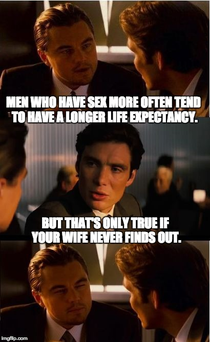 Inception Meme | MEN WHO HAVE SEX MORE OFTEN TEND TO HAVE A LONGER LIFE EXPECTANCY. BUT THAT'S ONLY TRUE IF YOUR WIFE NEVER FINDS OUT. | image tagged in memes,inception | made w/ Imgflip meme maker