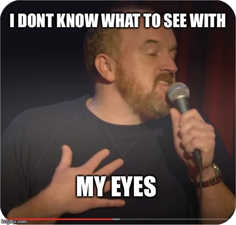 Louie CK My Life | I DONT KNOW WHAT TO SEE WITH MY EYES | image tagged in louie ck my life | made w/ Imgflip meme maker