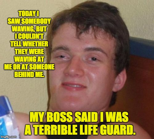10 Guy Meme | TODAY I SAW SOMEBODY WAVING, BUT I COULDN'T TELL WHETHER THEY WERE WAVING AT ME OR AT SOMEONE BEHIND ME. MY BOSS SAID I WAS A TERRIBLE LIFE  | image tagged in memes,10 guy | made w/ Imgflip meme maker