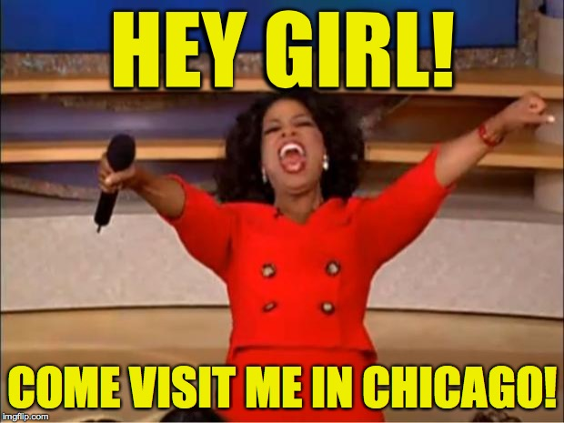 Oprah You Get A Meme | HEY GIRL! COME VISIT ME IN CHICAGO! | image tagged in memes,oprah you get a | made w/ Imgflip meme maker