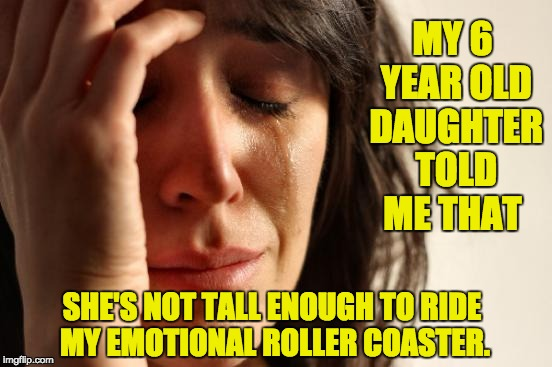 First World Problems Meme | MY 6 YEAR OLD DAUGHTER TOLD ME THAT SHE'S NOT TALL ENOUGH TO RIDE MY EMOTIONAL ROLLER COASTER. | image tagged in memes,first world problems | made w/ Imgflip meme maker