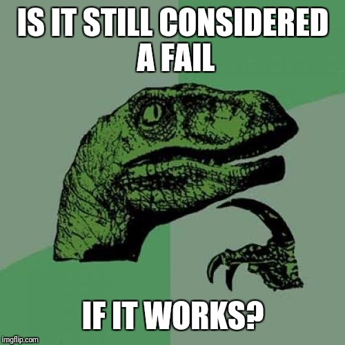 Philosoraptor Meme | IS IT STILL CONSIDERED A FAIL IF IT WORKS? | image tagged in memes,philosoraptor | made w/ Imgflip meme maker