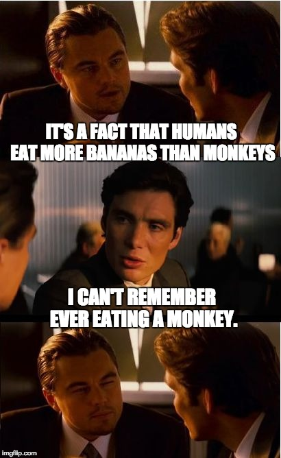 Inception Meme | IT'S A FACT THAT HUMANS EAT MORE BANANAS THAN MONKEYS I CAN'T REMEMBER EVER EATING A MONKEY. | image tagged in memes,inception | made w/ Imgflip meme maker
