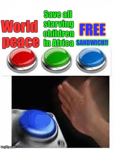 Blue button meme |  FREE; Save all starving children in Africa; World peace; SANDWICH!! | image tagged in red green blue buttons,blank blue button,memes,free | made w/ Imgflip meme maker