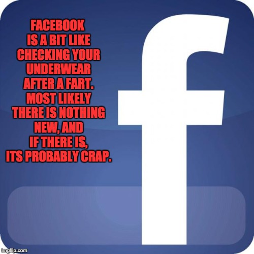 facebook | FACEBOOK IS A BIT LIKE CHECKING YOUR UNDERWEAR AFTER A FART. MOST LIKELY THERE IS NOTHING NEW, AND IF THERE IS, ITS PROBABLY CRAP. | image tagged in facebook | made w/ Imgflip meme maker
