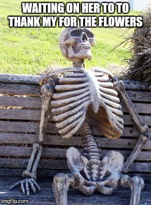 Waiting Skeleton Meme | WAITING ON HER TO TO THANK MY FOR THE FLOWERS | image tagged in memes,waiting skeleton | made w/ Imgflip meme maker