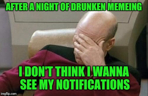 At least I didn't drunk text exes. Just you poor souls. | AFTER A NIGHT OF DRUNKEN MEMEING I DON'T THINK I WANNA SEE MY NOTIFICATIONS | image tagged in memes,captain picard facepalm,sewmyeyesshut,fu have another beer,ya dummy | made w/ Imgflip meme maker