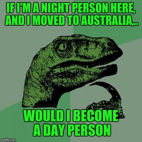 Kudos to BenToutashape, our resident Aussi for inspiring this. So it's his fault you're reading this. |  IF I'M A NIGHT PERSON HERE, AND I MOVED TO AUSTRALIA,.. WOULD I BECOME A DAY PERSON | image tagged in memes,philosoraptor,sewmyeyesshut,bentoutashape | made w/ Imgflip meme maker