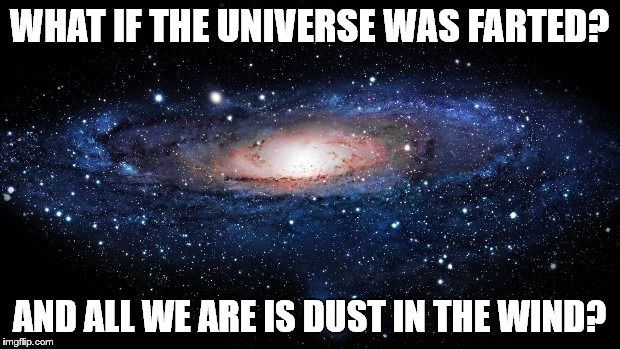 All We Are |  WHAT IF THE UNIVERSE WAS FARTED? AND ALL WE ARE IS DUST IN THE WIND? | image tagged in dust,in,the,wind,universe,creation | made w/ Imgflip meme maker
