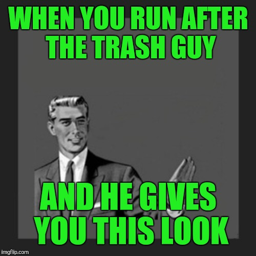 WHEN YOU RUN AFTER THE TRASH GUY AND HE GIVES YOU THIS LOOK | made w/ Imgflip meme maker