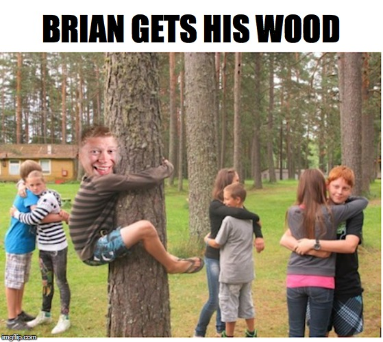 Turned On By Tree Hugging | BRIAN GETS HIS WOOD | image tagged in bad luck brian,wood,tree hugger | made w/ Imgflip meme maker