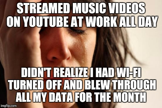 Ten days to go before our data renews and we're down to 10% left.  :( Makes me so mad at myself.   | STREAMED MUSIC VIDEOS ON YOUTUBE AT WORK ALL DAY DIDN'T REALIZE I HAD WI-FI TURNED OFF AND BLEW THROUGH ALL MY DATA FOR THE MONTH | image tagged in memes,first world problems,jbmemegeek,epic fail,fail of the day | made w/ Imgflip meme maker