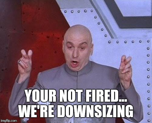 Dr Evil Laser Meme | YOUR NOT FIRED... WE'RE DOWNSIZING | image tagged in memes,dr evil laser | made w/ Imgflip meme maker