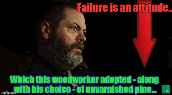 Failure is an attitude... Which this woodworker adopted - along with his choice - of unvarnished pine... | made w/ Imgflip meme maker