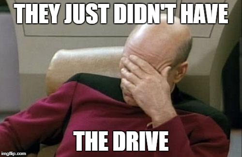 Captain Picard Facepalm Meme | THEY JUST DIDN'T HAVE THE DRIVE | image tagged in memes,captain picard facepalm | made w/ Imgflip meme maker