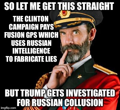 captain obvious | SO LET ME GET THIS STRAIGHT BUT TRUMP GETS INVESTIGATED FOR RUSSIAN COLLUSION THE CLINTON CAMPAIGN PAYS FUSION GPS WHICH USES RUSSIAN INTELL | image tagged in captain obvious | made w/ Imgflip meme maker