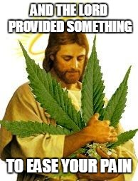 AND THE LORD PROVIDED SOMETHING TO EASE YOUR PAIN | image tagged in i know my redeemer lives dank you god and god through ganja | made w/ Imgflip meme maker