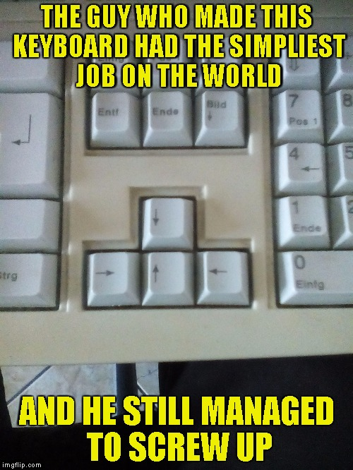 Yeah,this is my keyboard! I tried to put the keys the other way around,but they didn't fit! | THE GUY WHO MADE THIS KEYBOARD HAD THE SIMPLIEST JOB ON THE WORLD AND HE STILL MANAGED TO SCREW UP | image tagged in memes,epic fail,you had one job,keyboard,powermetalhead,screwed up | made w/ Imgflip meme maker