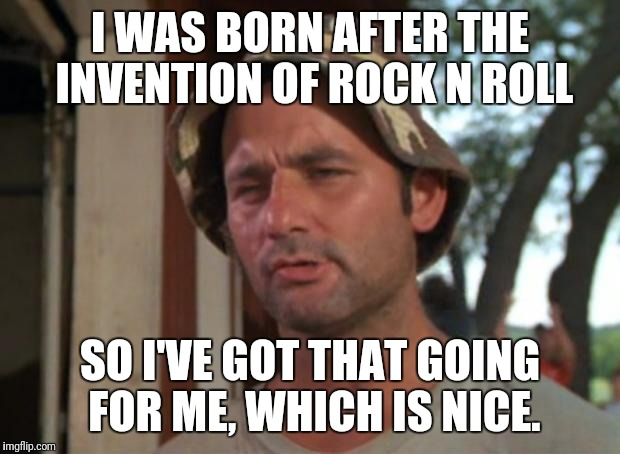 So I Got That Goin For Me Which Is Nice Meme | I WAS BORN AFTER THE INVENTION OF ROCK N ROLL SO I'VE GOT THAT GOING FOR ME, WHICH IS NICE. | image tagged in memes,so i got that goin for me which is nice | made w/ Imgflip meme maker