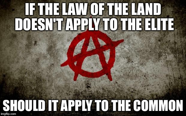 IF THE LAW OF THE LAND DOESN'T APPLY TO THE ELITE SHOULD IT APPLY TO THE COMMON | image tagged in anarchy | made w/ Imgflip meme maker